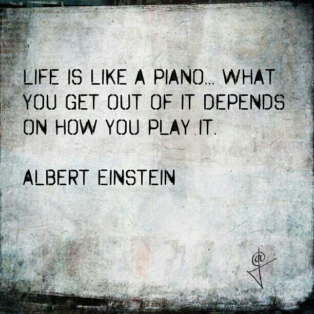 Life is like a piano: what you get out of it depends on how you play it.