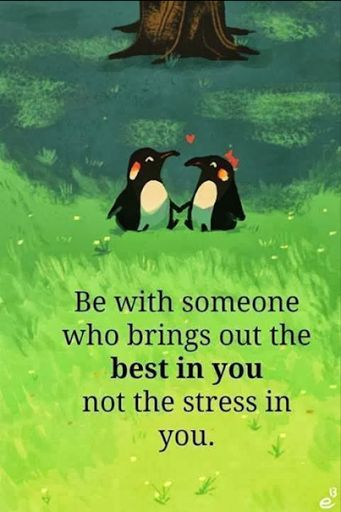 Be with someone who brings out the best in you not the stress in you.