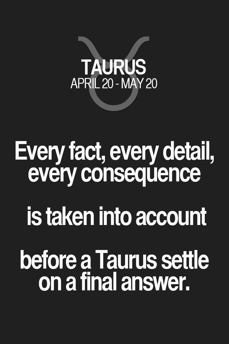 Every fact, every detail, every consequence is taken into account before a Taurus settle on a final answer. Taurus | Taurus Quotes | Taurus Zodiac Signs