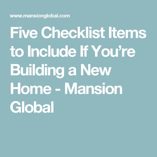 Five Checklist Items to Include If You're Building a New Home - Mansion Global
