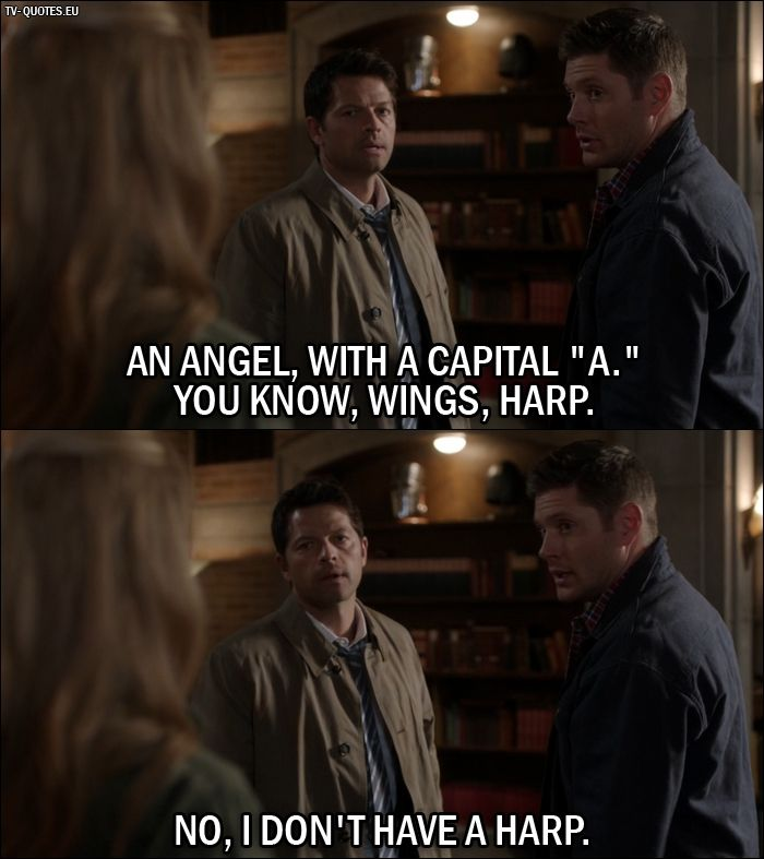 "Quote from Supernatural 12x01 Dean Winchester: An Angel, with a capital ""A."" You know, wings, harp. Castiel: No, I don't have a harp."