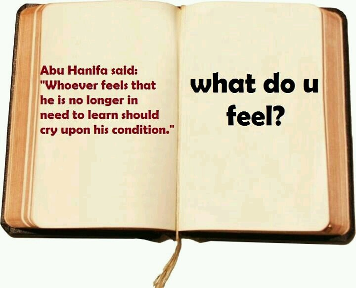 Whoever feels that he is no longer in need to learn should cry upon his condition. Abu Hanifa.