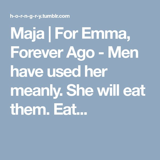 Maja | For Emma, Forever Ago - Men have used her meanly. She will eat them. Eat...