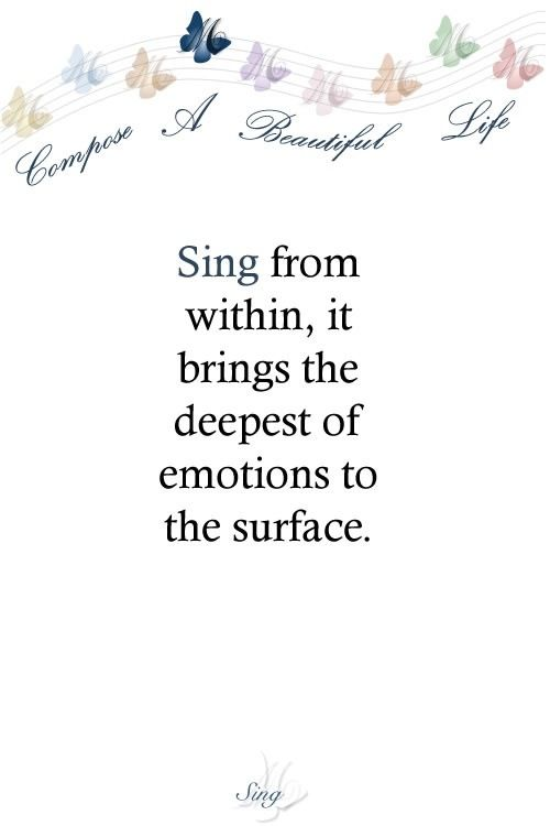 Sing from within, it brings the deepest of emotions to the surface.