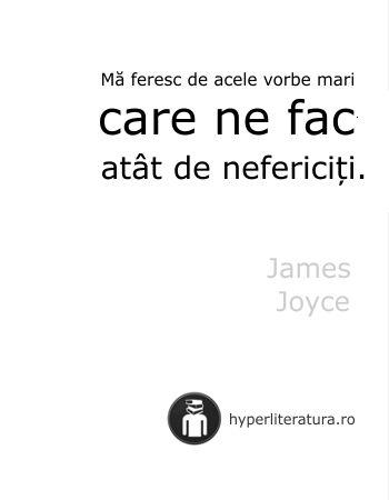 """""""Mă feresc de acele vorbe mari care ne fac atât de nefericiți."""" James Joyce"""