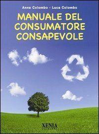 """""""Manuale del Consumatore Consapevole"""" Anna Colombo, Luca Colombo Xenia Edizioni"""