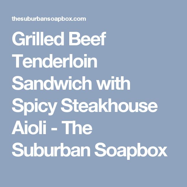 Grilled Beef Tenderloin Sandwich with Spicy Steakhouse Aioli - The Suburban Soapbox