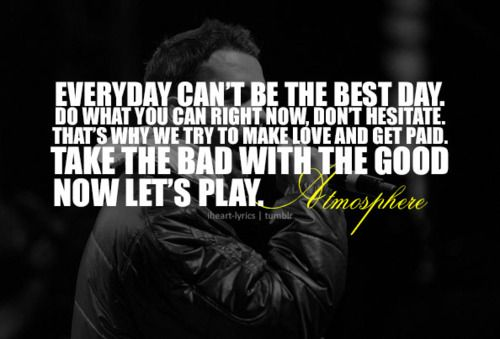 "Every day can't be the best day.  Do what you can right now, don't hesitate. That's why we try to make love and get paid. Take the bad with the good, now let's play. Atmosphere-""The Best Day"""