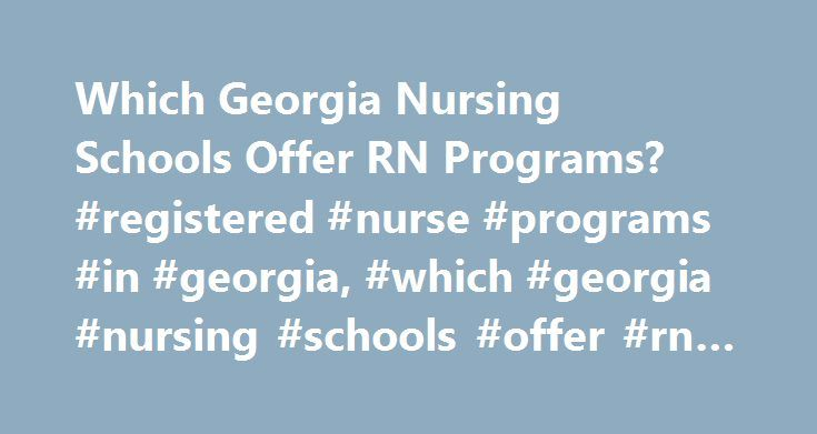 Which Georgia Nursing Schools Offer RN Programs? #registered #nurse #programs #in #georgia, #which #georgia #nursing #schools #offer #rn #programs? http://austin.remmont.com/which-georgia-nursing-schools-offer-rn-programs-registered-nurse-programs-in-georgia-which-georgia-nursing-schools-offer-rn-programs/  # Which Georgia Nursing Schools Offer RN Programs? Find schools in Georgia offering nursing degree programs and courses. Learn about admissions requirements and get tuition rates for…
