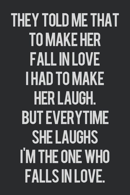 they told me that to make her fall in love i had to make her laugh. but every time she laughed i'm the one who falls in love