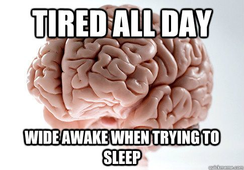 TIRED ALL DAY WIDE AWAKE WHEN TRYING TO SLEEP - Scumbag Brain ...