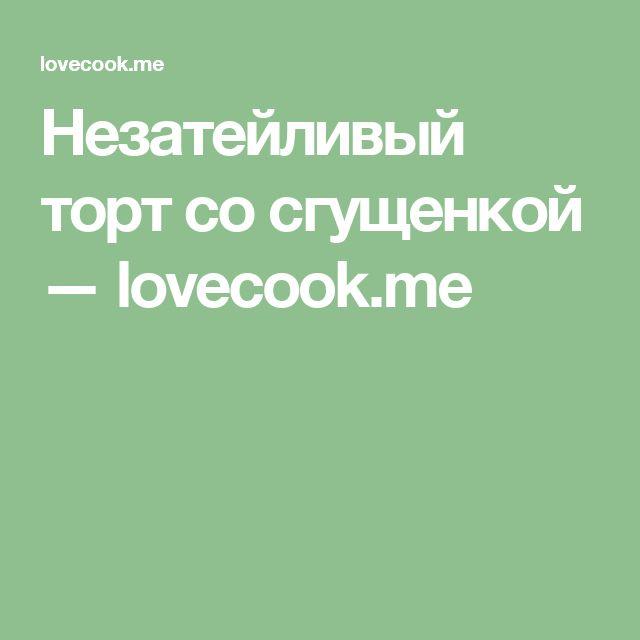 Незатейливый торт со сгущенкой — lovecook.me