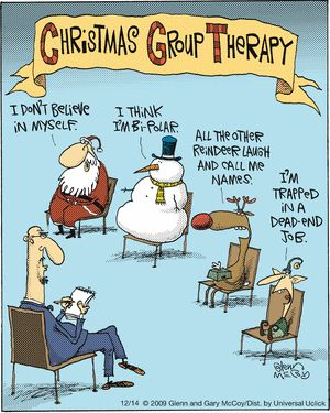 Christmas Group Therapy:  I don't believe in myself.  I think I'm bi-polar.  All the other reindeer laugh and call me names.  I'm trapped in a dead end job.