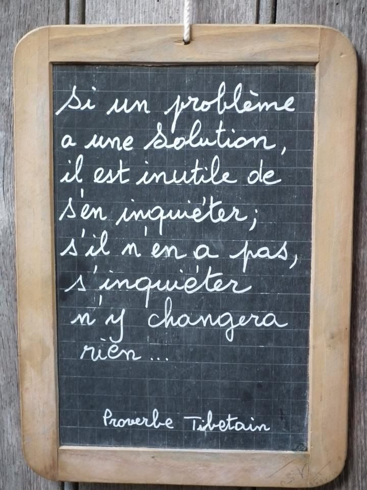 Proverbe Tibétain : If a problem has a solution, there's no need to worry, if it hasn't, so worrying won't change anything.