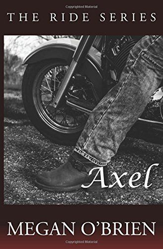 Axel (Ride Series) by Megan O'Brien. More than a year ago, Sophie disappeared without a trace. When she turns up again, she's a different woman with one big secret and Axel will stop at nothing to make her his. Sophie was once afraid of the world. In her time away she's learned a hell of a lot except to rely on anyone other than herself. When Axel comes careening back into her life he demands just that and so much more. He won't take no for an answer. As the threats build from all sides…