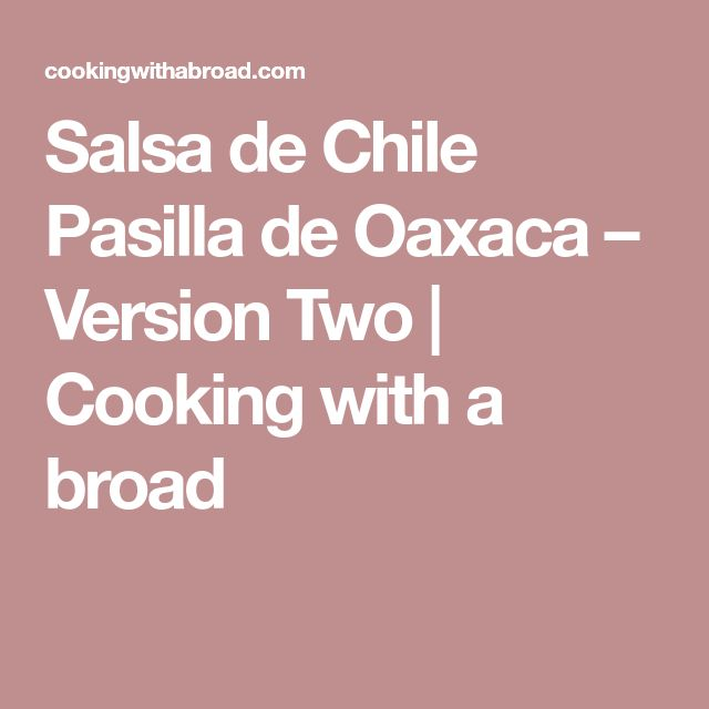 Salsa de Chile Pasilla de Oaxaca – Version Two   Cooking with a broad