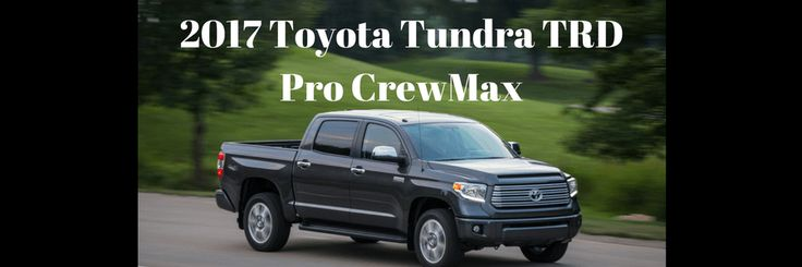 2017 Toyota Tundra TRD Pro CrewMax - consider this luxury pickup for your next family vehicle! Photo is of the platinum model. Photo courtesy of Toyota USA.