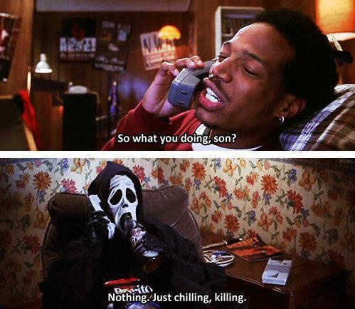So what you doing, son? Nothing. Just chilling, killing ... Scary Movie hahaha