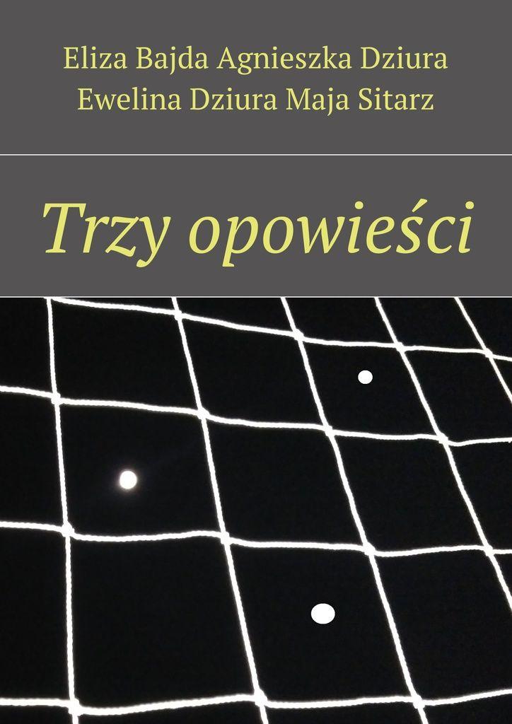Trzy opowieści - Eliza Bajda, Agnieszka Dziura, Ewelina Dziura, Maja Sitarz — Ridero