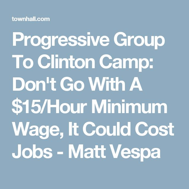 Progressive Group To Clinton Camp: Don't Go With A $15/Hour Minimum Wage, It Could Cost Jobs - Matt Vespa