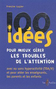 Francine Lussier - 100 idées pour mieux gérer les troubles de l'attention. - Feuilleter l'extrait