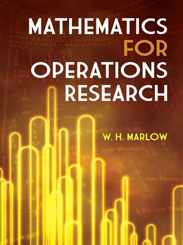 Mathematics for Operations Research by W. H. Marlow  This practical, applications-oriented text demonstrates the key role of mathematics in optimization and linear systems. It explains effective procedures for performing mathematical tasks that arise in many fields, including operations research, engineering, systems sciences, statistics, and economics. Readers will learn how to resolve linear independence and find null spaces and factors of matrices, determine existence of...
