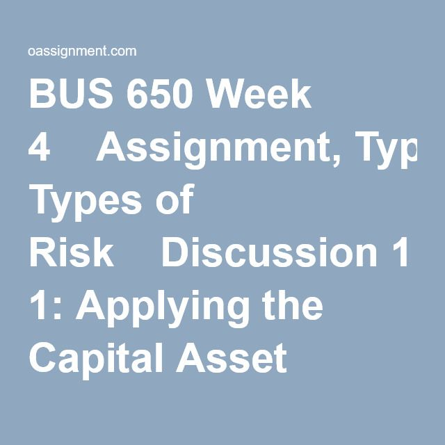 BUS 650 Week 4  Assignment, Types of Risk  Discussion 1: Applying the Capital Asset Pricing Model (CAPM)  Discussion 2: Risk Identification and Mitigation