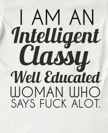 """i am an intelligent classy well educated """"girl""""  who says fuck alot"""