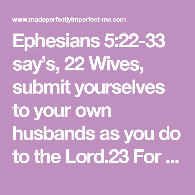 Ephesians 5:22-33 say's, 22Wives, submit yourselves to your own husbandsas you do to the Lord.23For the husband is the head of the wife as Christ is the head of the church,his body, of which he is the Savior.24Now, as the church submits to Christ, so also wives should submit to their husbandsin everything.25Husbands, love your wives,just as Christ loved the church and gave himself up for her26to make her holy,cleansing her by the washing with water through the word,27and to…