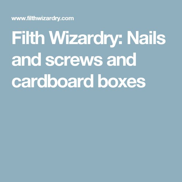 Filth Wizardry: Nails and screws and cardboard boxes