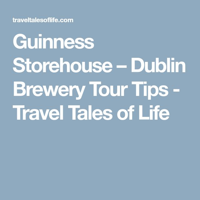 Guinness Storehouse – Dublin Brewery Tour Tips - Travel Tales of Life