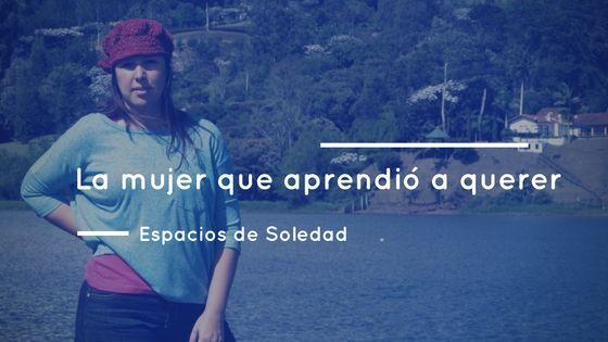 Espacios de Soledad: La mujer que aprendió a querer