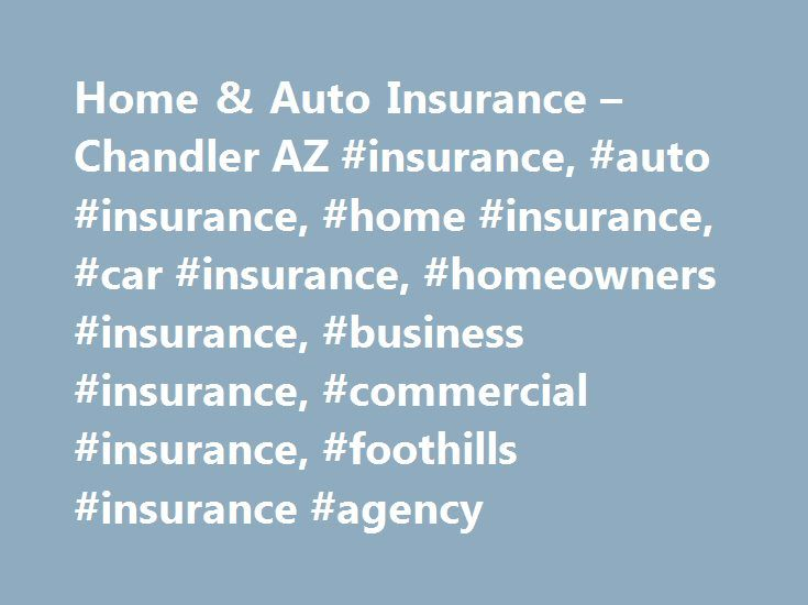 Home & Auto Insurance – Chandler AZ #insurance, #auto #insurance, #home #insurance, #car #insurance, #homeowners #insurance, #business #insurance, #commercial #insurance, #foothills #insurance #agency http://netherlands.nef2.com/home-auto-insurance-chandler-az-insurance-auto-insurance-home-insurance-car-insurance-homeowners-insurance-business-insurance-commercial-insurance-foothills-insurance-agency/  # Welcome To Foothills Insurance Agency Welcome to the preferred insurance agency for…