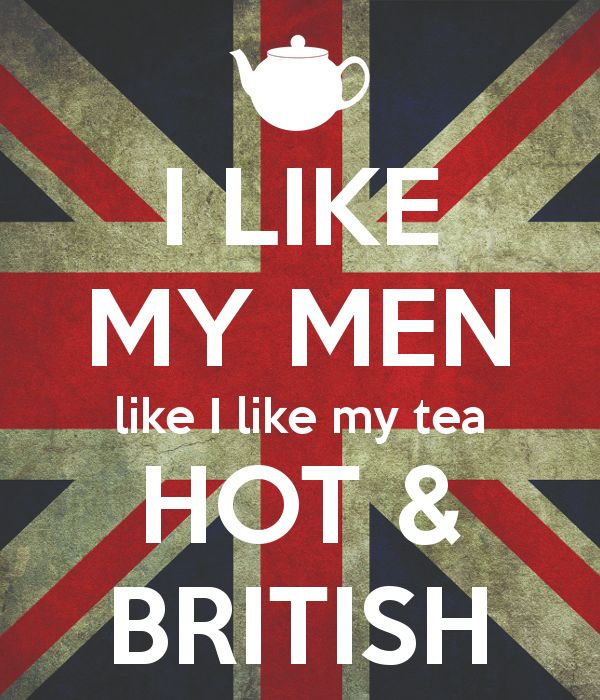 I LIKE MY MEN like I like my tea HOT & BRITISH