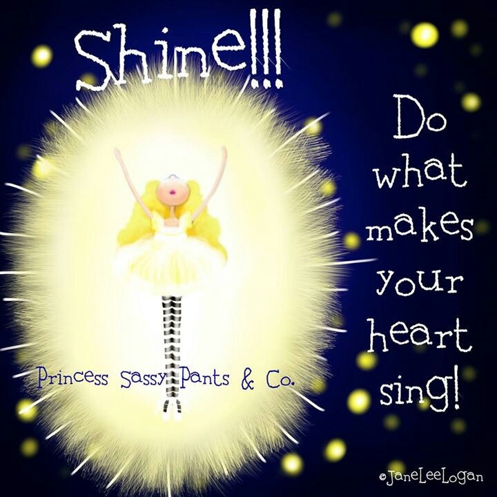 *Shine!!! Do what makes your heart sing!