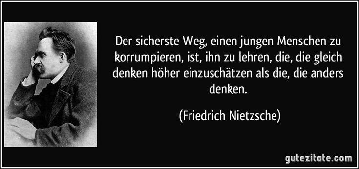 Der sicherste Weg, einen jungen Menschen zu korrumpieren, ist, ihn zu lehren, die, die gleich denken höher einzuschätzen als die, die anders denken. (Friedrich Nietzsche)