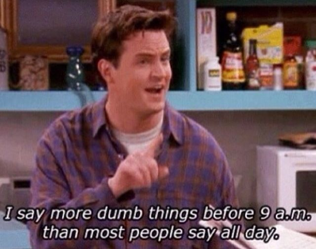 """I say more dumb things before 9am than most people say all day."" -Chandler Bing, Friends"