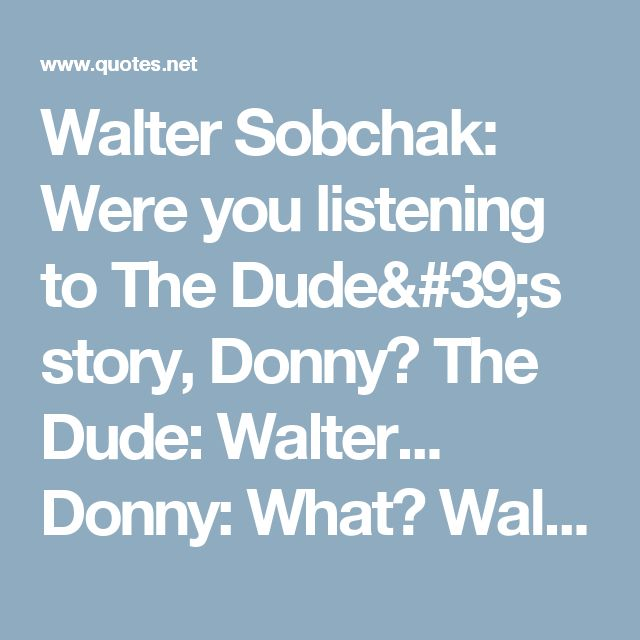 Walter Sobchak: Were you listening to The Dude's story, Donny? The Dude: Walter... Donny: What? Walter Sobchak: Were you listening to The Dude's story? Donny: I was bowling. Walter Sobchak: So you have no frame of reference here, Donny. You're like a child who wanders into the middle of a movie and wants to know... The Dude: (interrupting) Walter, Walter, what's the point, man? Walter Sobchak: There's no reason - here's my point, dude, there's no f***ing reason why...