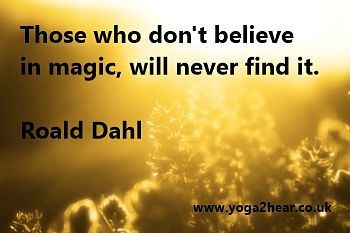Those who don't believe in magic, will never find it.  Roald Dahl