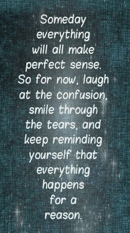 Someday everything will all make perfect sense. So for now, laugh at the confusion, smile through the tears and keep reminding yourself that everything happens for a reason.
