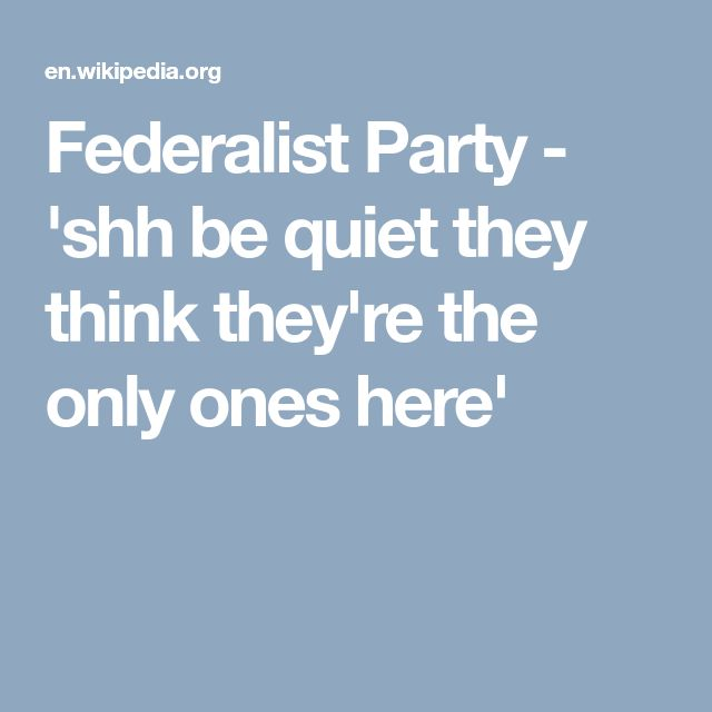 Federalist Party - 'shh be quiet they think they're the only ones here'