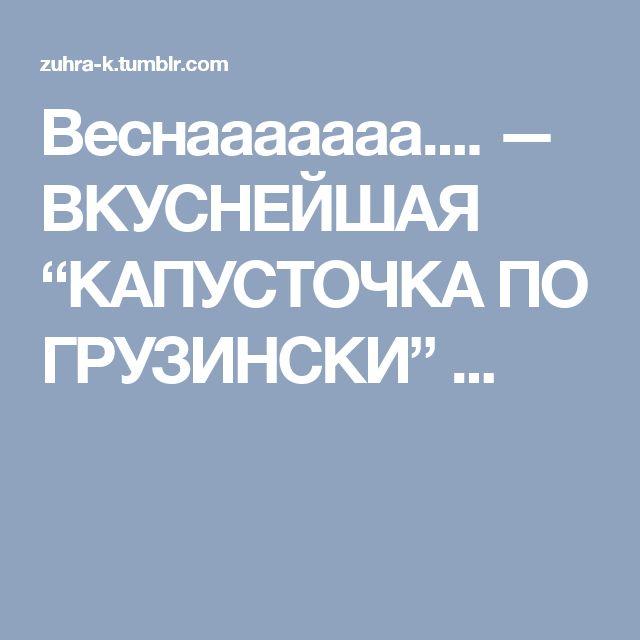 "Веснааааааа.... — ВКУСНЕЙШАЯ ""КАПУСТОЧКА ПО ГРУЗИНСКИ"" ..."
