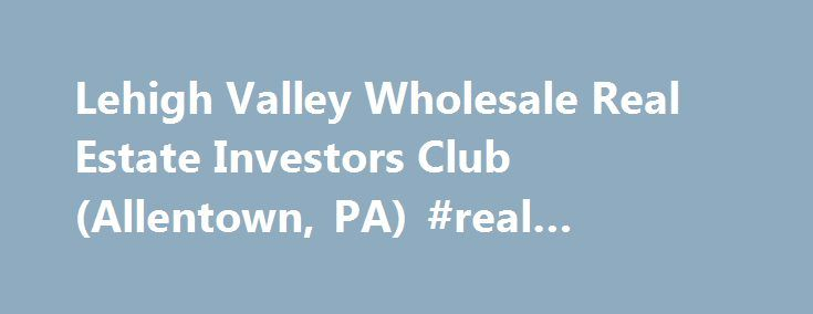 Lehigh Valley Wholesale Real Estate Investors Club (Allentown, PA) #real #estate #calgary http://realestate.remmont.com/lehigh-valley-wholesale-real-estate-investors-club-allentown-pa-real-estate-calgary/  #lehigh valley real estate # Lehigh Valley Wholesale Real Estate Investors Club This Meetup group is open to anyone interested in Real Estate Investing. New and experienced investors can mix...The post Lehigh Valley Wholesale Real Estate Investors Club (Allentown, PA) #real #estate…