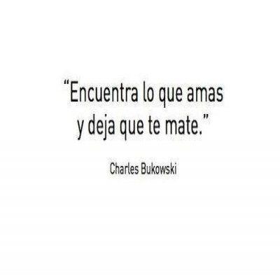 Encuentra Lo Que Amas y deja que te mate - Charles Bukowski