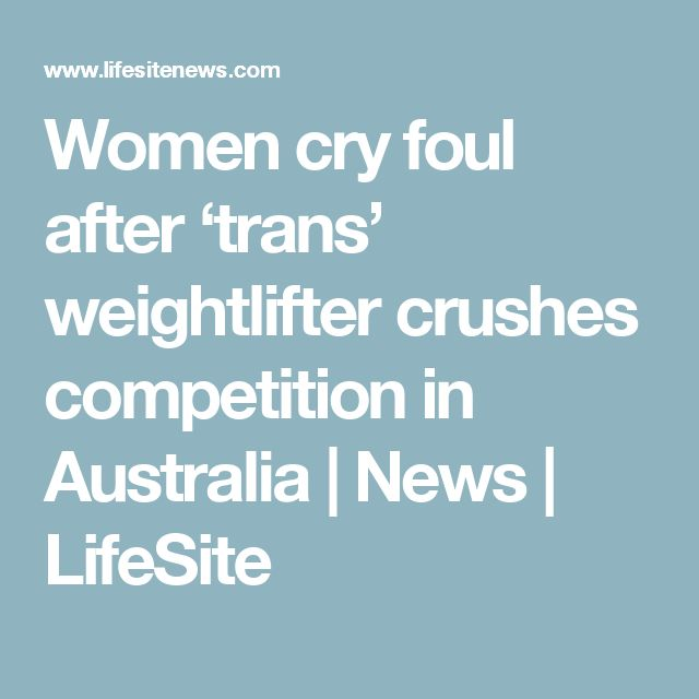 Women cry foul after 'trans' weightlifter crushes competition in Australia | News | LifeSite