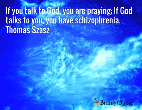 If you talk to God, you are praying; If God talks to you, you have schizophrenia. Thomas Szasz
