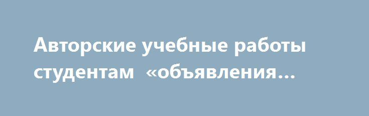 Авторские учебные работы студентам «объявления Елец» http://www.pogruzimvse.ru/doska163/?adv_id=506 В короткие сроки, недорого, без посредников и авансовых платежей: услуги по оказанию помощи в написании работ любого вида сложности, от отдельных задач и шпаргалок до комплексных дипломных и диссертационных работ. Каждая работа проверяется на уникальность, при этом Вам высылается отчет по любой из необходимых систем. Я перед началом работы с Вас не беру предоплату, что является своеобразным…