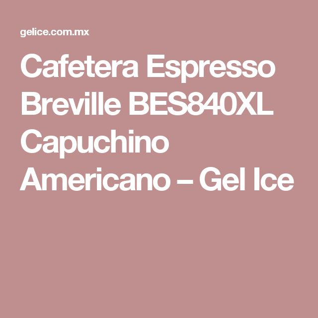 Cafetera Espresso Breville BES840XL Capuchino Americano – Gel Ice