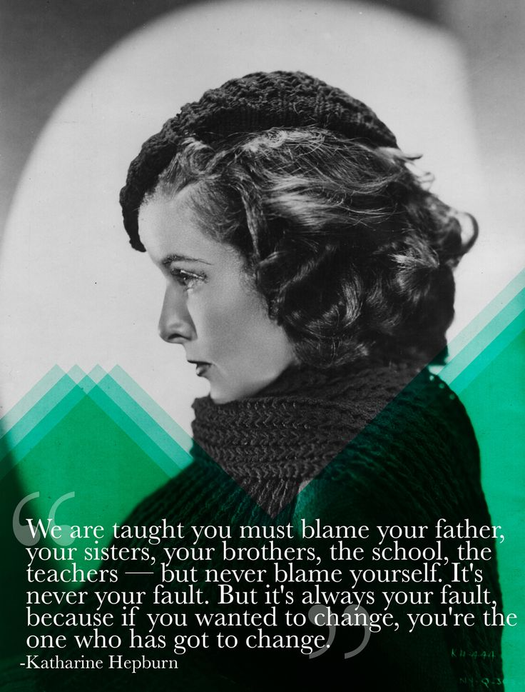 We are taught you must blame your father, your sisters, your brothers, the school, the teachers - but never blame yourself. It's never your fault. But it's always your fault, because if you wanted to change, you're the one who has got to change