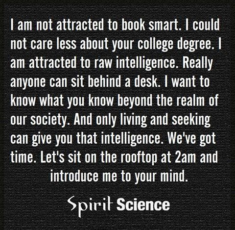 I am not attracted to book smart. I could not care less about your college degree. I am attracted to raw intelligence. Really anyone can sit behind a desk. I want to know what you know beyond the realm of our society. And only living and seeking can give you that intelligence. We've got time. Let's sit on the rooftop at 2am and introduce me to your mind.. -Via Spirit Science